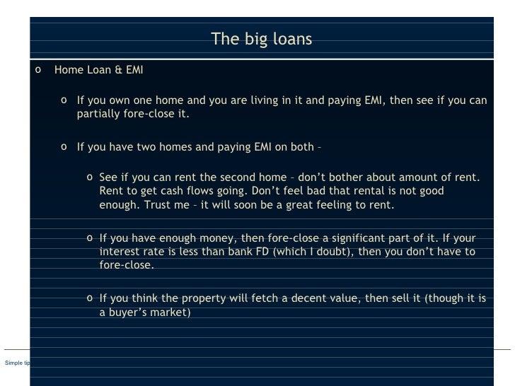 The big loans <ul><li>Home Loan & EMI  </li></ul><ul><ul><li>If you own one home and you are living in it and paying EMI, ...