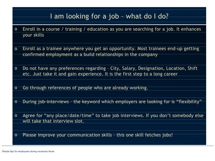 I am looking for a job – what do I do? <ul><li>Enroll in a course / training / education as you are searching for a job. I...