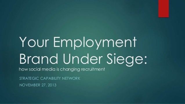 Your Employment Brand Under Siege: how social media is changing recruitment STRATEGIC CAPABILITY NETWORK NOVEMBER 27, 2013