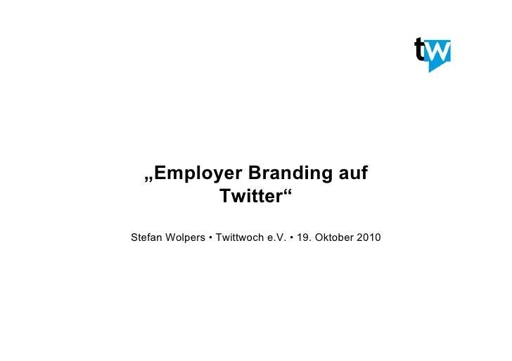 """Employer Branding auf          Twitter"" Stefan Wolpers • Twittwoch e.V. • 19. Oktober 2010"