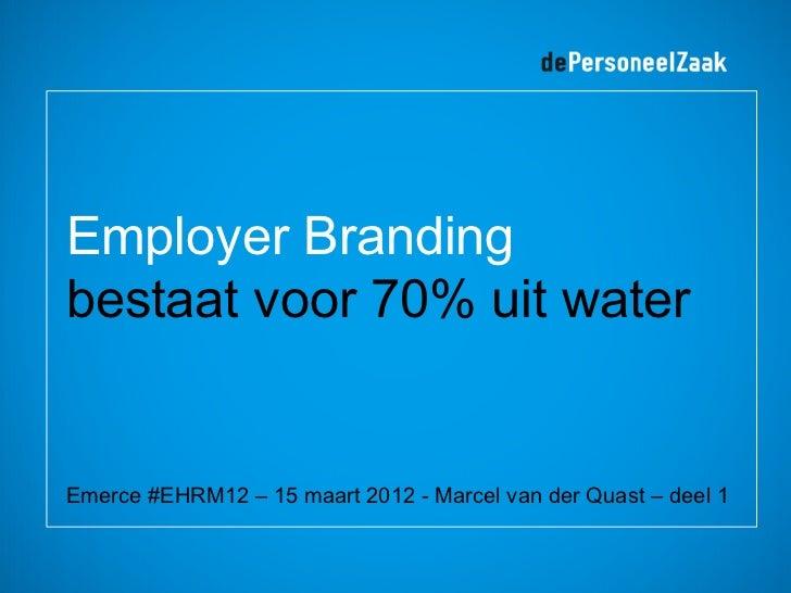 Employer Brandingbestaat voor 70% uit waterEmerce #EHRM12 – 15 maart 2012 - Marcel van der Quast – deel 1
