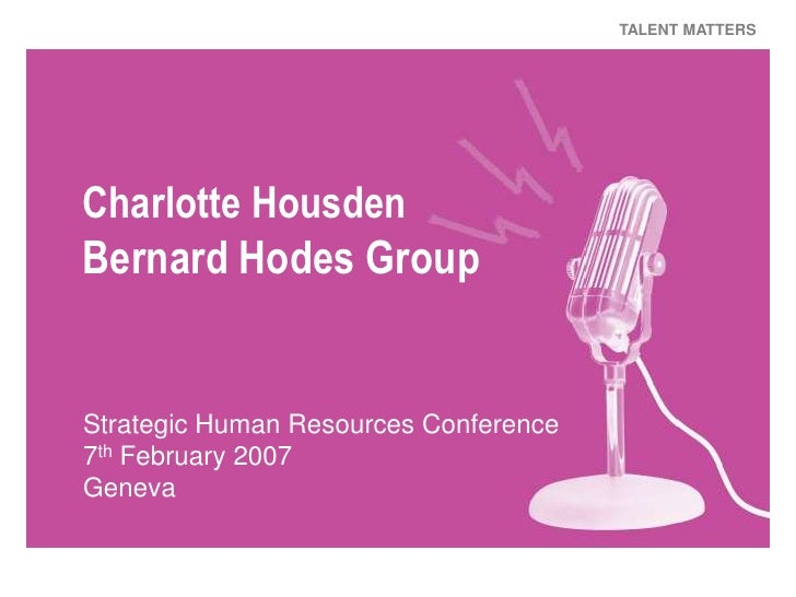 TALENT MATTERS     Charlotte Housden Bernard Hodes Group   Strategic Human Resources Conference 7th February 2007 Geneva