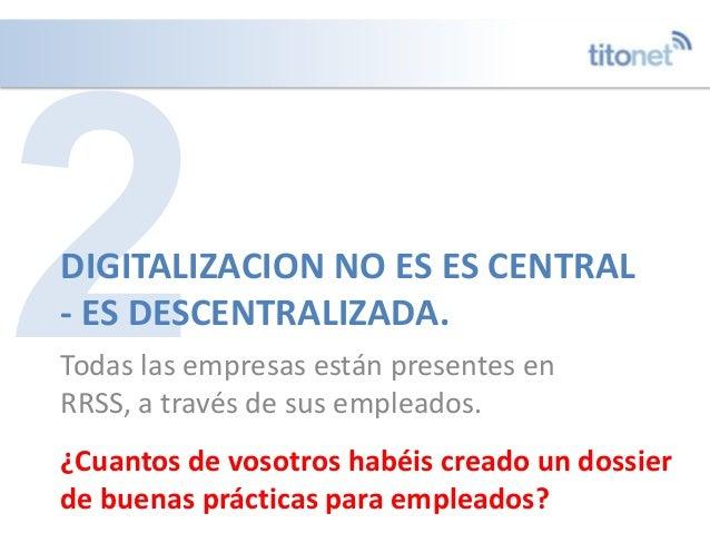 DIGITALIZACION NO ES ES CENTRAL - ES DESCENTRALIZADA. Todas las empresas están presentes en RRSS, a través de sus empleado...