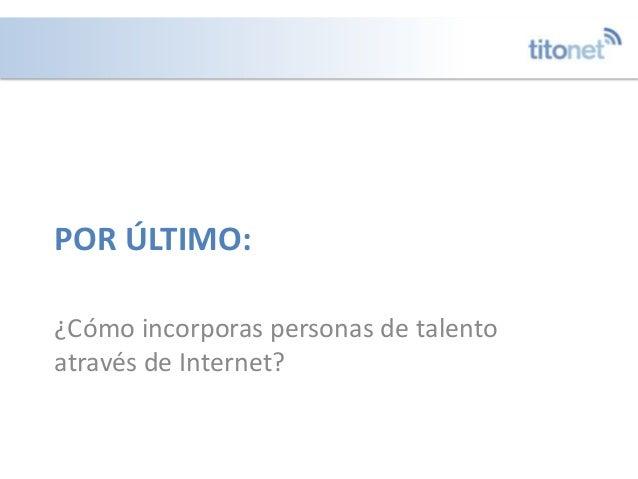 POR ÚLTIMO: ¿Cómo incorporas personas de talento através de Internet?