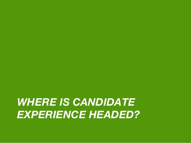WHERE IS CANDIDATE EXPERIENCE HEADED?