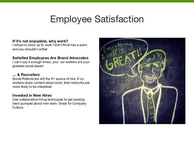 Employee Satisfaction    If it's not enjoyable, why work? I refuse to show up to work I don't think has a point, and you s...