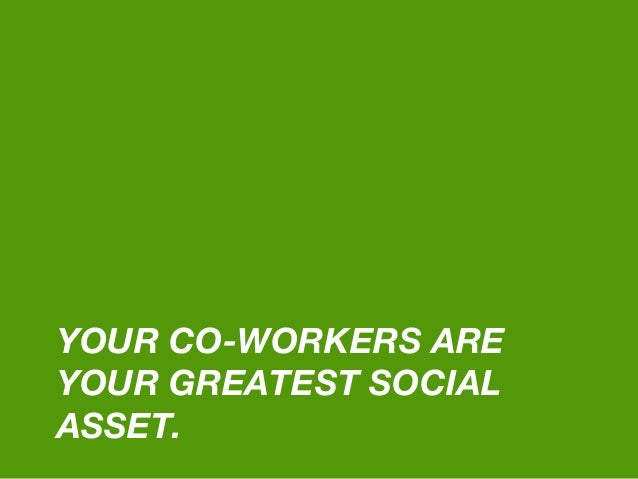 YOUR CO-WORKERS ARE YOUR GREATEST SOCIAL ASSET.