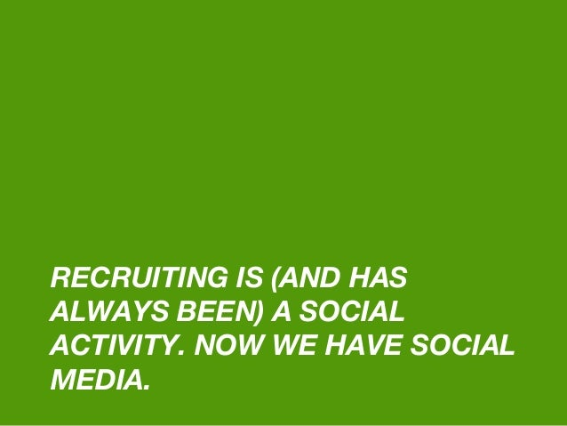 RECRUITING IS (AND HAS ALWAYS BEEN) A SOCIAL ACTIVITY. NOW WE HAVE SOCIAL MEDIA.