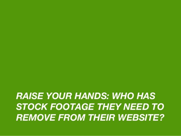 RAISE YOUR HANDS: WHO HAS STOCK FOOTAGE THEY NEED TO REMOVE FROM THEIR WEBSITE?