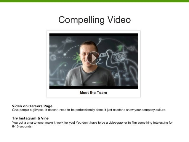 Compelling Video  Video on Careers Page Give people a glimpse. It doesn't need to be professionally done, it just needs to...