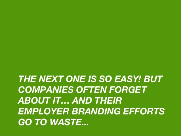 THE NEXT ONE IS SO EASY! BUT COMPANIES OFTEN FORGET ABOUT IT… AND THEIR EMPLOYER BRANDING EFFORTS GO TO WASTE...