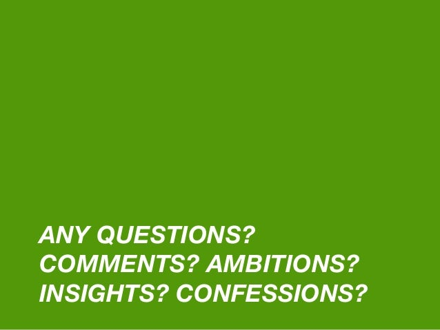 ANY QUESTIONS? COMMENTS? AMBITIONS? INSIGHTS? CONFESSIONS?