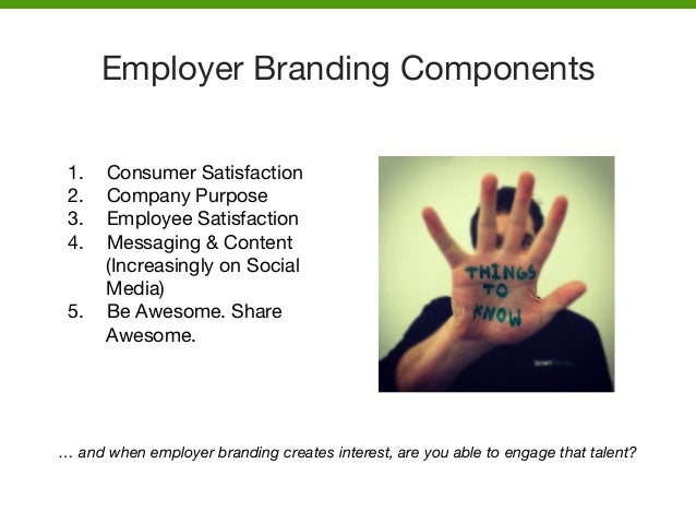Employer Branding Components   1. Consumer Satisfaction  2. Company Purpose 3. Employee Satisfaction 4. Messaging & Co...