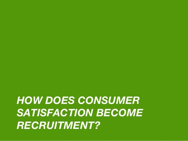 HOW DOES CONSUMER SATISFACTION BECOME RECRUITMENT?