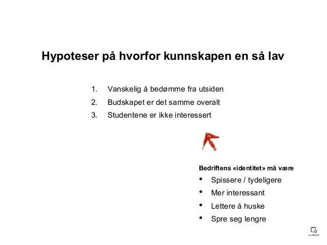 Hypoteser på hvorfor kunnskapen en så lav 1. Vanskelig å bedømme fra utsiden 2. Budskapet er det samme overalt 3. Studente...
