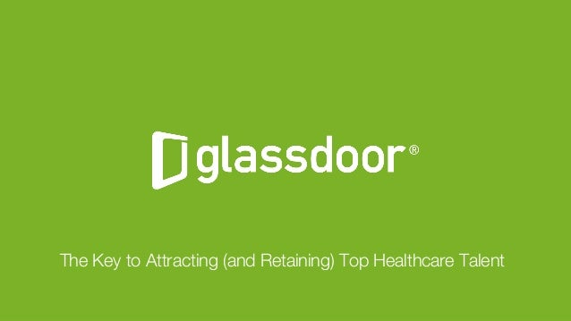 © Glassdoor, Inc. 2017 The Key to Attracting (and Retaining) Top Healthcare Talent