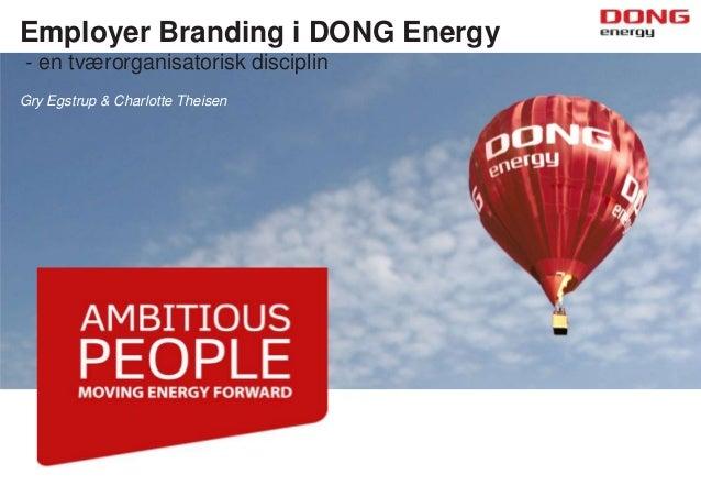 Employer Branding i DONG Energy - en tværorganisatorisk disciplin Gry Egstrup & Charlotte Theisen