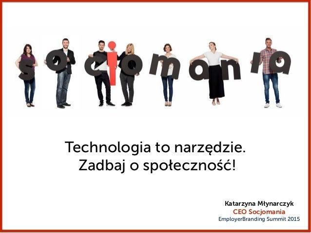 Technologia to narzędzie. Zadbaj o społeczność! Katarzyna Młynarczyk CEO Socjomania EmployerBranding Summit 2015