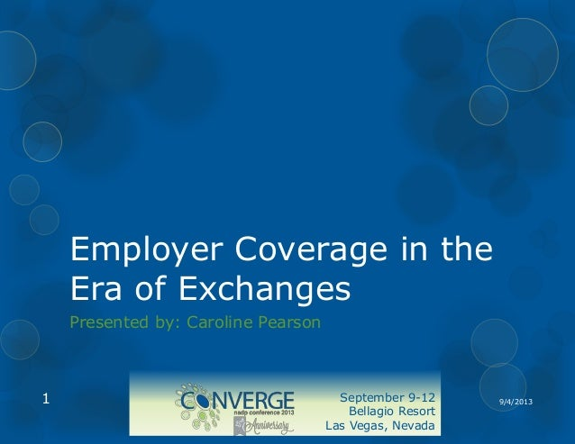 Employer Coverage in the Era of Exchanges Presented by: Caroline Pearson  1  September 9-12 Bellagio Resort Las Vegas, Nev...