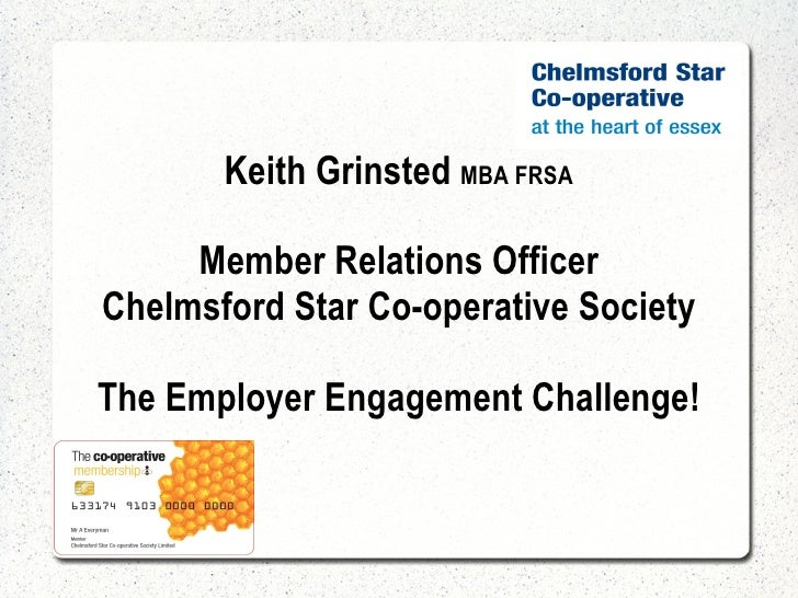 Keith Grinsted  MBA FRSA Member Relations Officer Chelmsford Star Co-operative Society The Employer Engagement Challenge!