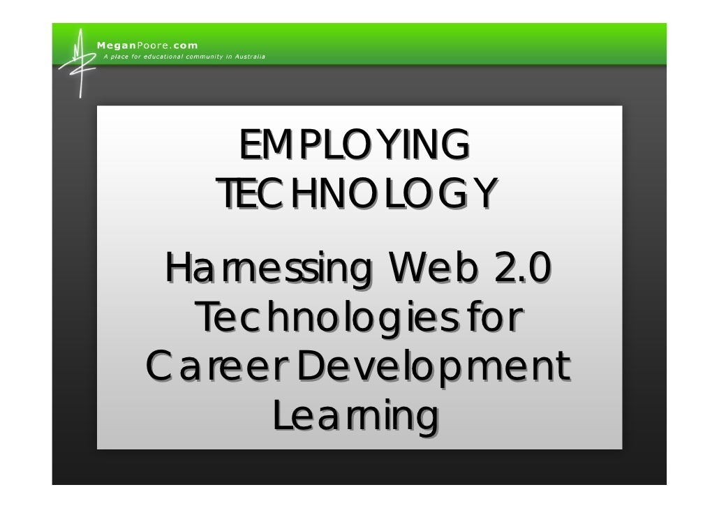 EMPLOYING    TECHNOLOGY  Harnessing Web 2.0   Technologies for Career Development       Learning