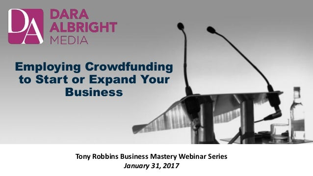 Employing Crowdfunding to Start or Expand Your Business Tony Robbins Business Mastery Webinar Series January 31, 2017