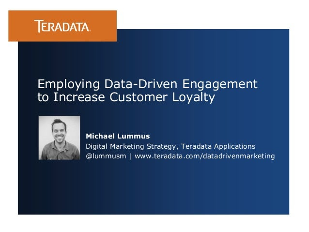 Employing Data-Driven Engagement to Increase Customer Loyalty Michael Lummus Digital Marketing Strategy, Teradata Applicat...