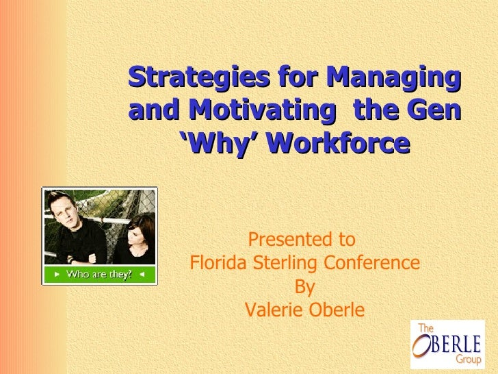 Strategies for Managing and Motivating  the Gen 'Why' Workforce Presented to  Florida Sterling Conference By Valerie Oberle