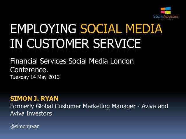 EMPLOYING SOCIAL MEDIAIN CUSTOMER SERVICEFinancial Services Social Media LondonConference.Tuesday 14 May 2013SIMON J. RYAN...