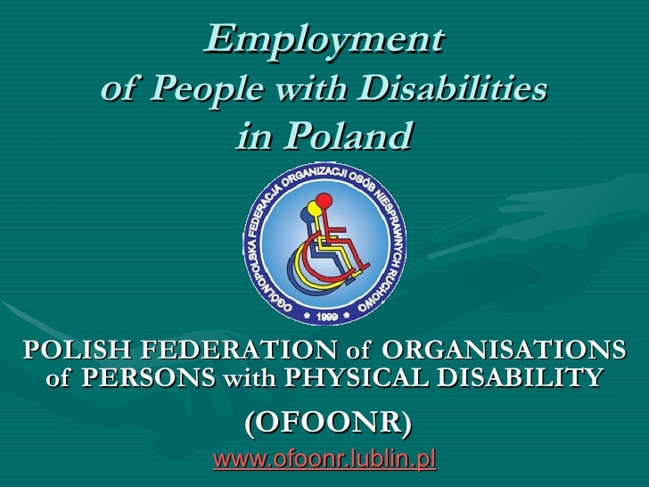 Employment o f People with  D isabilities in Poland POLISH FEDERATION   of  O RGANISATIONS of PERSONS   with PHYSICAL DISA...