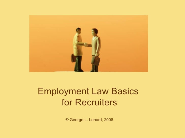 Employment Law Basics  for Recruiters © George L. Lenard, 2008