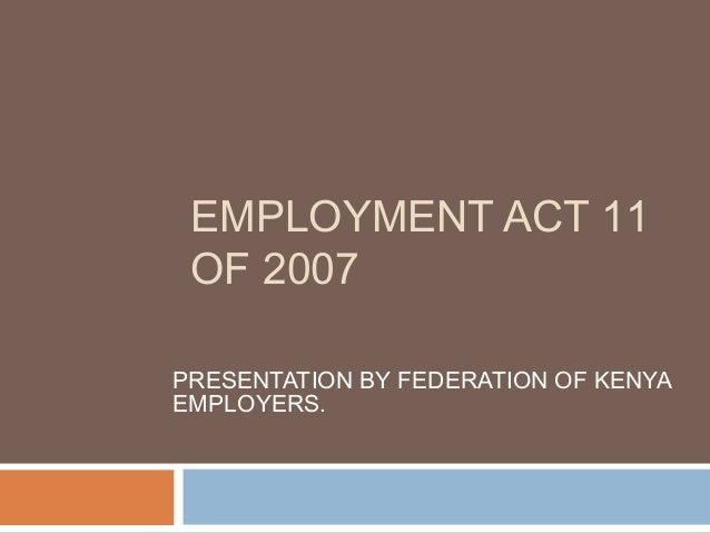 EMPLOYMENT ACT 11 OF 2007 PRESENTATION BY FEDERATION OF KENYA EMPLOYERS.