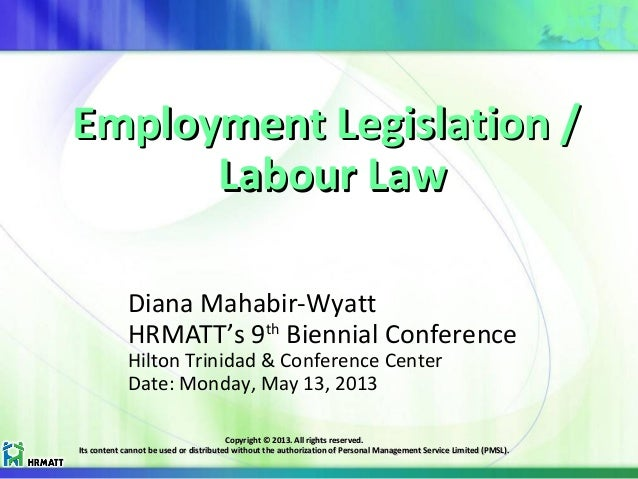Employment Legislation /Employment Legislation / Labour LawLabour Law Diana Mahabir-Wyatt HRMATT's 9th Biennial Conference...