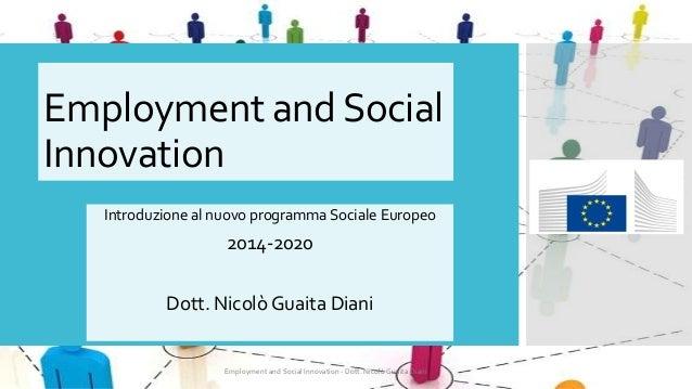 Employment and Social Innovation Introduzione al nuovo programma Sociale Europeo  2014-2020 Dott. Nicolò Guaita Diani  Emp...