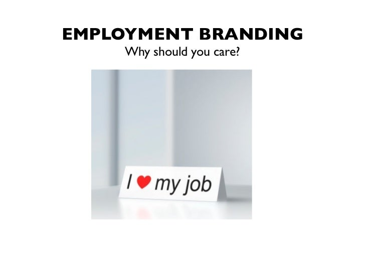 EMPLOYMENT BRANDING    Why should you care?
