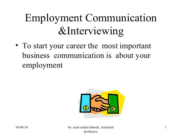 by syed sohail ahmed, Assistant professor, 110/04/16 Employment Communication &Interviewing • To start your career the mos...