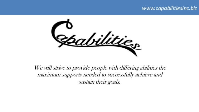 www.capabilitiesinc.bizWe will strive to provide people with differing abilities themaximum supports needed to successfull...