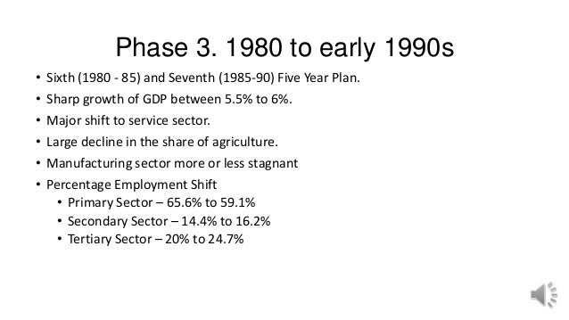 Phase 3. 1980 to early 1990s • Sixth (1980 - 85) and Seventh (1985-90) Five Year Plan. • Sharp growth of GDP between 5.5% ...
