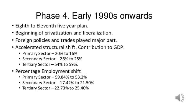 Phase 4. Early 1990s onwards • Eighth to Eleventh five year plan. • Beginning of privatization and liberalization. • Forei...
