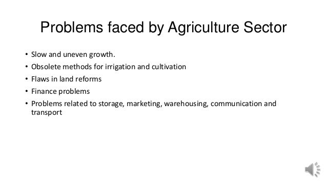 Problems faced by Agriculture Sector • Slow and uneven growth. • Obsolete methods for irrigation and cultivation • Flaws i...