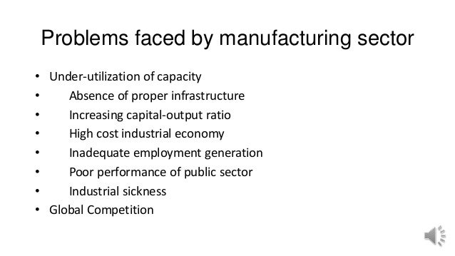 Problems faced by manufacturing sector • Under-utilization of capacity • Absence of proper infrastructure • Increasing cap...
