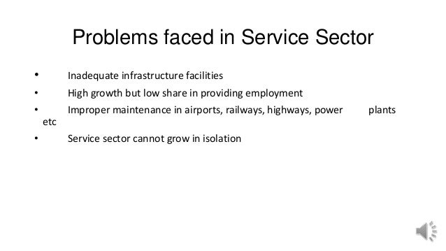 Problems faced in Service Sector • Inadequate infrastructure facilities • High growth but low share in providing employmen...