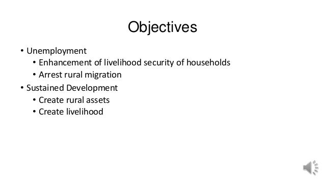 Objectives • Unemployment • Enhancement of livelihood security of households • Arrest rural migration • Sustained Developm...