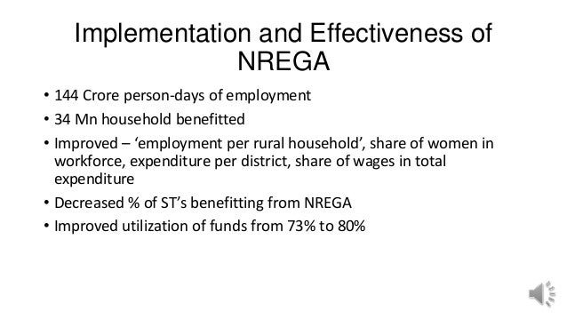 Implementation and Effectiveness of NREGA • 144 Crore person-days of employment • 34 Mn household benefitted • Improved – ...