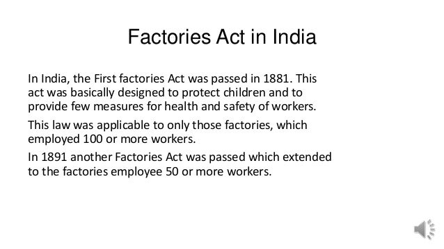 Factories Act in India In India, the First factories Act was passed in 1881. This act was basically designed to protect ch...