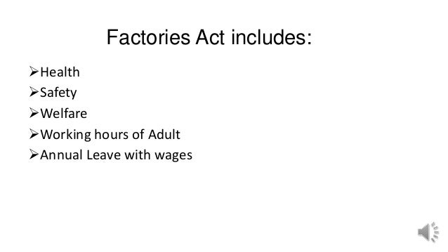 Factories Act includes: Health Safety Welfare Working hours of Adult Annual Leave with wages