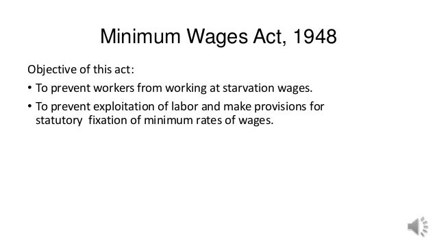 Minimum Wages Act, 1948 Objective of this act: • To prevent workers from working at starvation wages. • To prevent exploit...