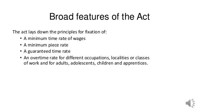 Broad features of the Act The act lays down the principles for fixation of: • A minimum time rate of wages • A minimum pie...