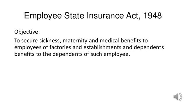 Employee State Insurance Act, 1948 Objective: To secure sickness, maternity and medical benefits to employees of factories...