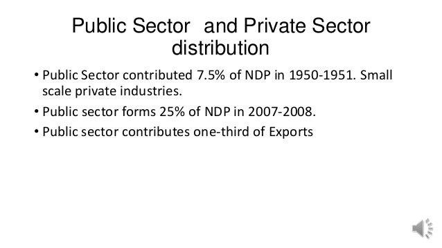 Public Sector and Private Sector distribution • Public Sector contributed 7.5% of NDP in 1950-1951. Small scale private in...